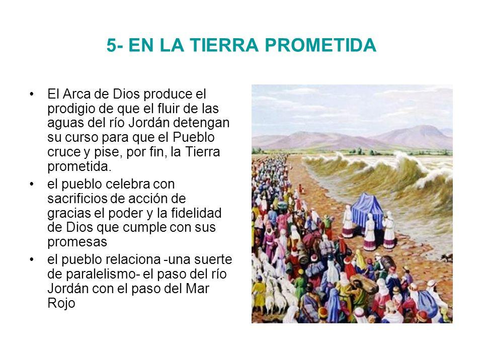 5- EN LA TIERRA PROMETIDA El Arca de Dios produce el prodigio de que el fluir de las aguas del río Jordán detengan su curso para que el Pueblo cruce y pise, por fin, la Tierra prometida.