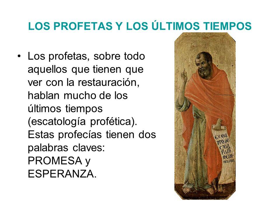 LOS PROFETAS Y LOS ÚLTIMOS TIEMPOS Los profetas, sobre todo aquellos que tienen que ver con la restauración, hablan mucho de los últimos tiempos (escatología profética).