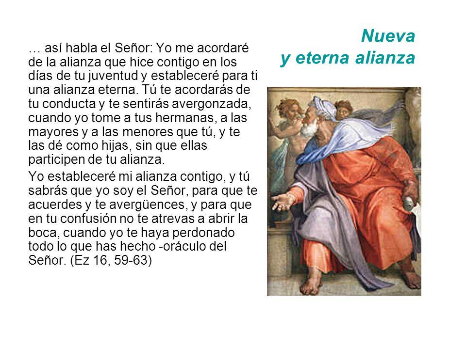 Nueva y eterna alianza … así habla el Señor: Yo me acordaré de la alianza que hice contigo en los días de tu juventud y estableceré para ti una alianza eterna.