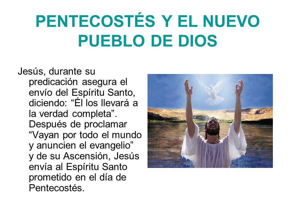 PENTECOSTÉS Y EL NUEVO PUEBLO DE DIOS Jesús, durante su predicación asegura el envío del Espíritu Santo, diciendo: Él los llevará a la verdad completa.