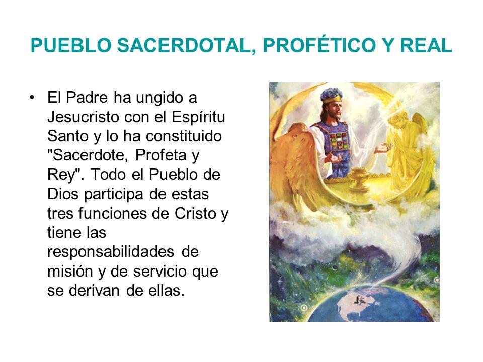 PUEBLO SACERDOTAL, PROFÉTICO Y REAL El Padre ha ungido a Jesucristo con el Espíritu Santo y lo ha constituido Sacerdote, Profeta y Rey .