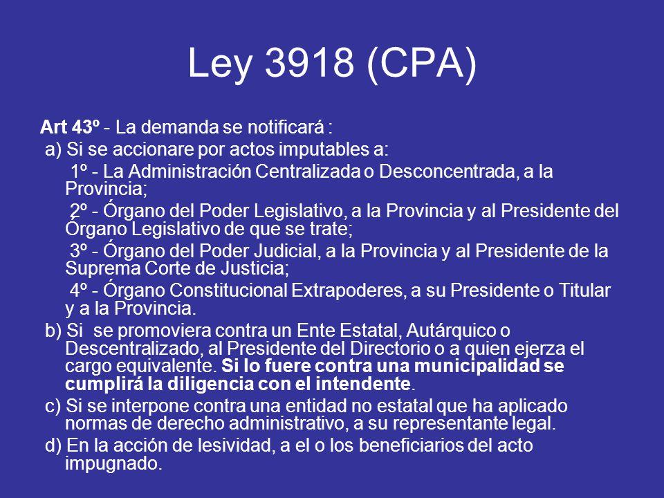 Ley 3918 (CPA) Art 43º - La demanda se notificará : a) Si se accionare por actos imputables a: 1º - La Administración Centralizada o Desconcentrada, a la Provincia; 2º - Órgano del Poder Legislativo, a la Provincia y al Presidente del Órgano Legislativo de que se trate; 3º - Órgano del Poder Judicial, a la Provincia y al Presidente de la Suprema Corte de Justicia; 4º - Órgano Constitucional Extrapoderes, a su Presidente o Titular y a la Provincia.