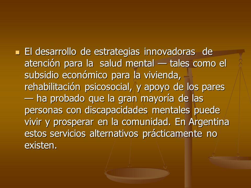 El desarrollo de estrategias innovadoras de atención para la salud mental tales como el subsidio económico para la vivienda, rehabilitación psicosocia