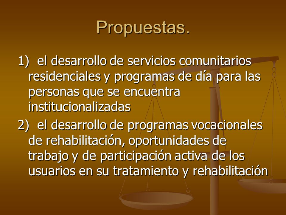 Propuestas. 1) el desarrollo de servicios comunitarios residenciales y programas de día para las personas que se encuentra institucionalizadas 2) el d