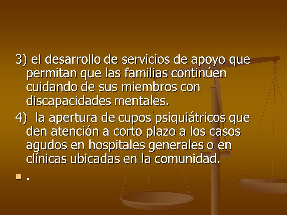 3) el desarrollo de servicios de apoyo que permitan que las familias continúen cuidando de sus miembros con discapacidades mentales. 4) la apertura de