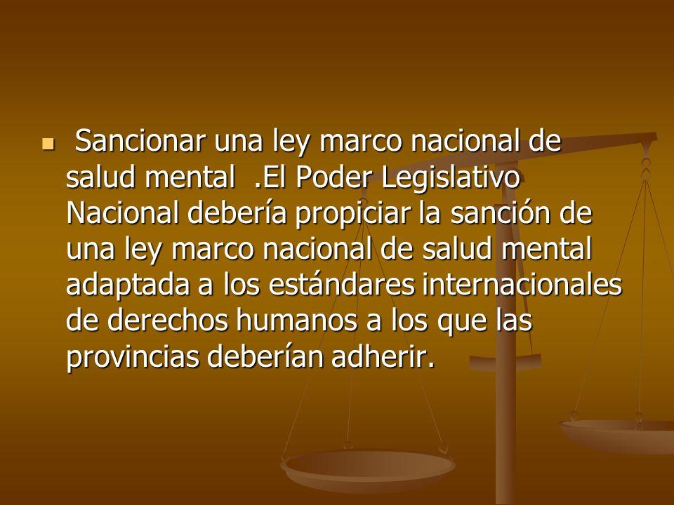 Sancionar una ley marco nacional de salud mental.El Poder Legislativo Nacional debería propiciar la sanción de una ley marco nacional de salud mental