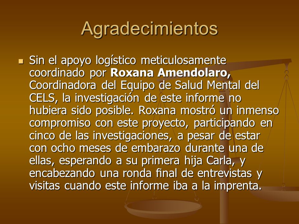 Agradecimientos Sin el apoyo logístico meticulosamente coordinado por Roxana Amendolaro, Coordinadora del Equipo de Salud Mental del CELS, la investig