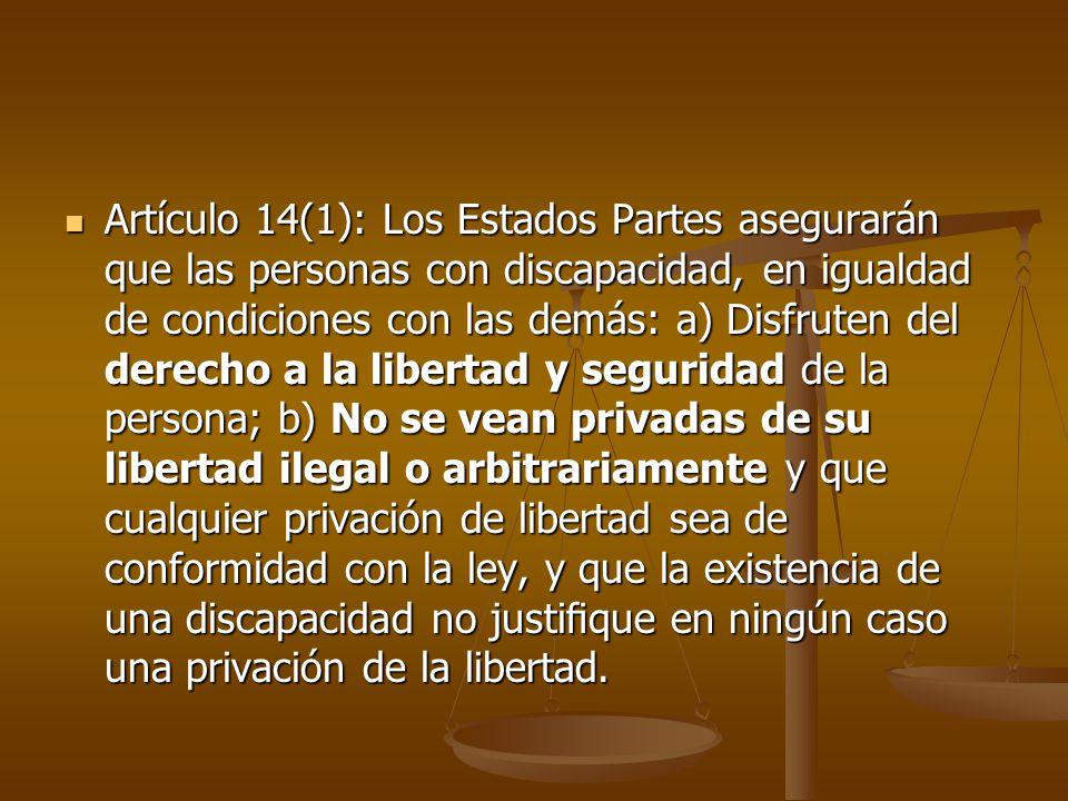 Artículo 14(1): Los Estados Partes asegurarán que las personas con discapacidad, en igualdad de condiciones con las demás: a) Disfruten del derecho a