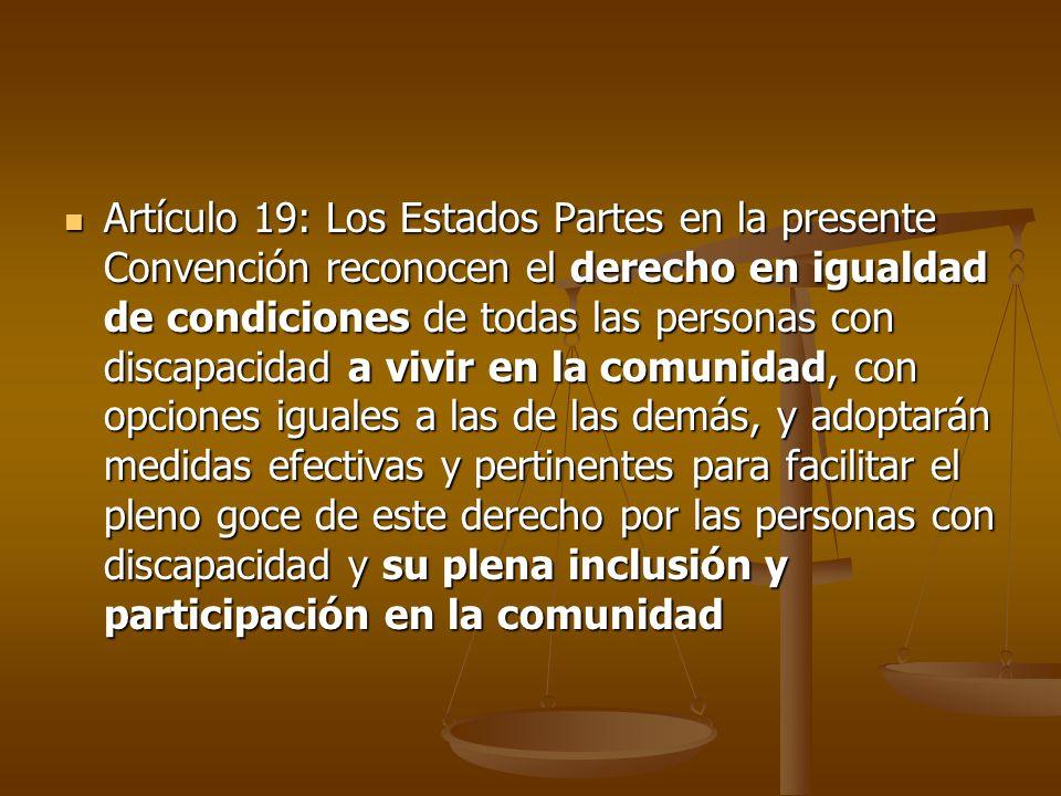 Artículo 19: Los Estados Partes en la presente Convención reconocen el derecho en igualdad de condiciones de todas las personas con discapacidad a viv