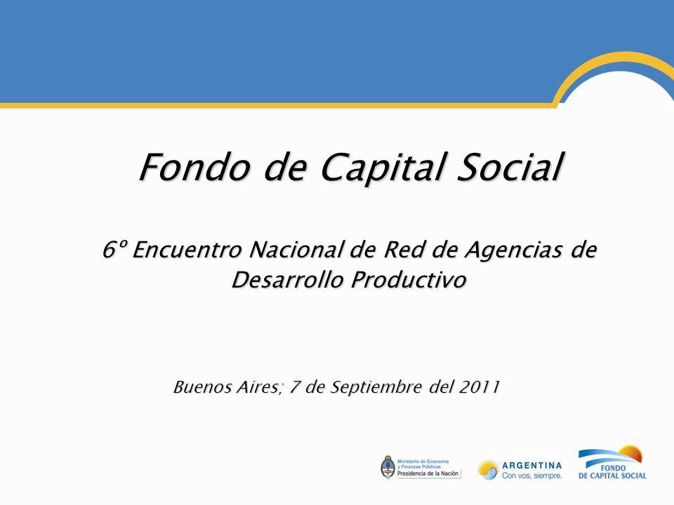 Fondo de Capital Social 6º Encuentro Nacional de Red de Agencias de Desarrollo Productivo Buenos Aires; 7 de Septiembre del 2011