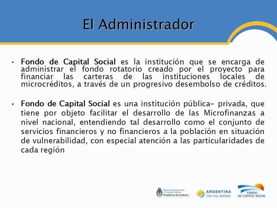 El Administrador Fondo de Capital Social es la institución que se encarga de administrar el fondo rotatorio creado por el proyecto para financiar las carteras de las instituciones locales de microcréditos, a través de un progresivo desembolso de créditos.