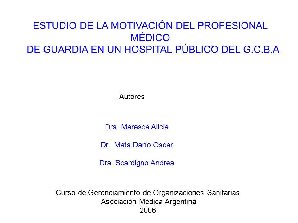 ESTUDIO DE LA MOTIVACIÓN DEL PROFESIONAL MÉDICO DE GUARDIA EN UN HOSPITAL PÚBLICO DEL G.C.B.A Curso de Gerenciamiento de Organizaciones Sanitarias Asociación Médica Argentina 2006 Autores Dra.