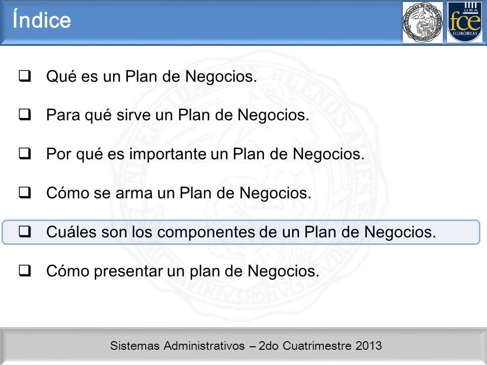 Sistemas Administrativos – 2do Cuatrimestre 2013 Índice Qué es un Plan de Negocios. Para qué sirve un Plan de Negocios. Por qué es importante un Plan