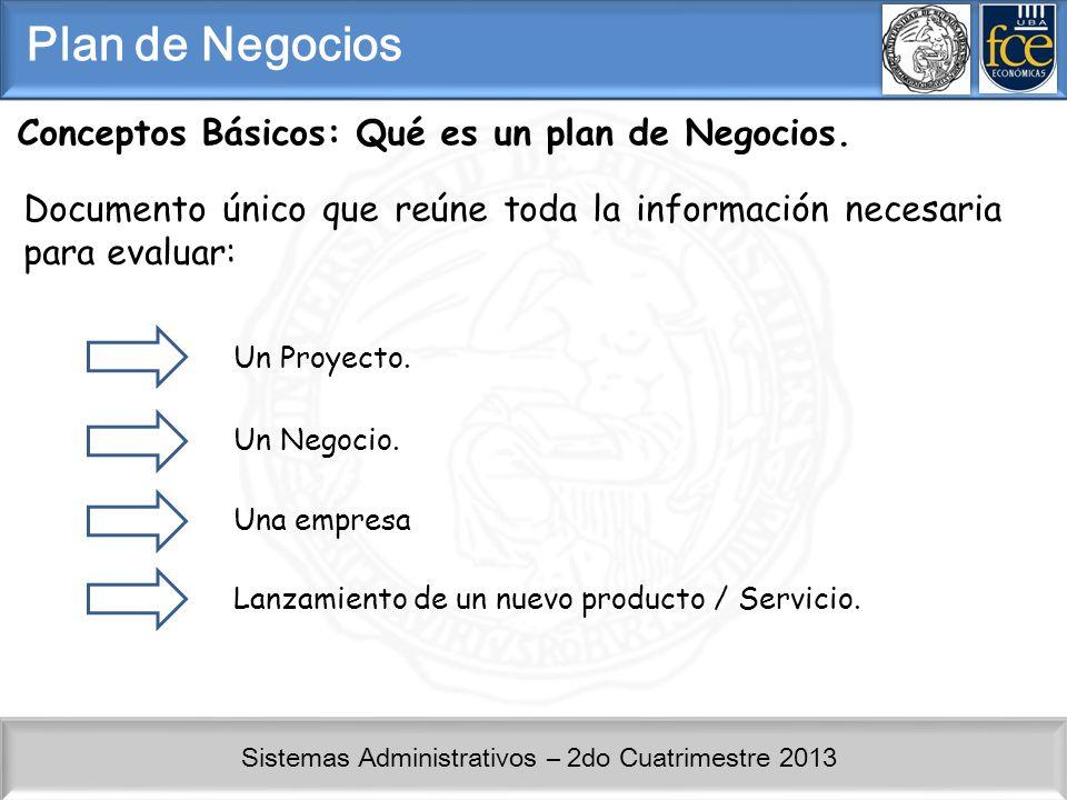 Sistemas Administrativos – 2do Cuatrimestre 2013 Conceptos Básicos: Qué es un plan de Negocios. Documento único que reúne toda la información necesari