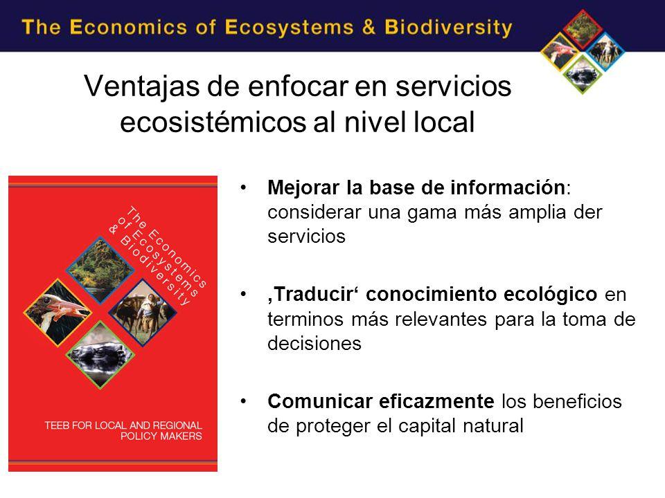 Ventajas de enfocar en servicios ecosistémicos al nivel local Mejorar la base de información: considerar una gama más amplia der servicios Traducir conocimiento ecológico en terminos más relevantes para la toma de decisiones Comunicar eficazmente los beneficios de proteger el capital natural