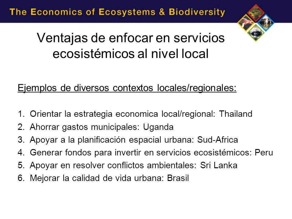 Ejemplos de diversos contextos locales/regionales: 1.Orientar la estrategia economica local/regional: Thailand 2.Ahorrar gastos municipales: Uganda 3.Apoyar a la planificación espacial urbana: Sud-Africa 4.Generar fondos para invertir en servicios ecosistémicos: Peru 5.Apoyar en resolver conflictos ambientales: Sri Lanka 6.Mejorar la calidad de vida urbana: Brasil Ventajas de enfocar en servicios ecosistémicos al nivel local