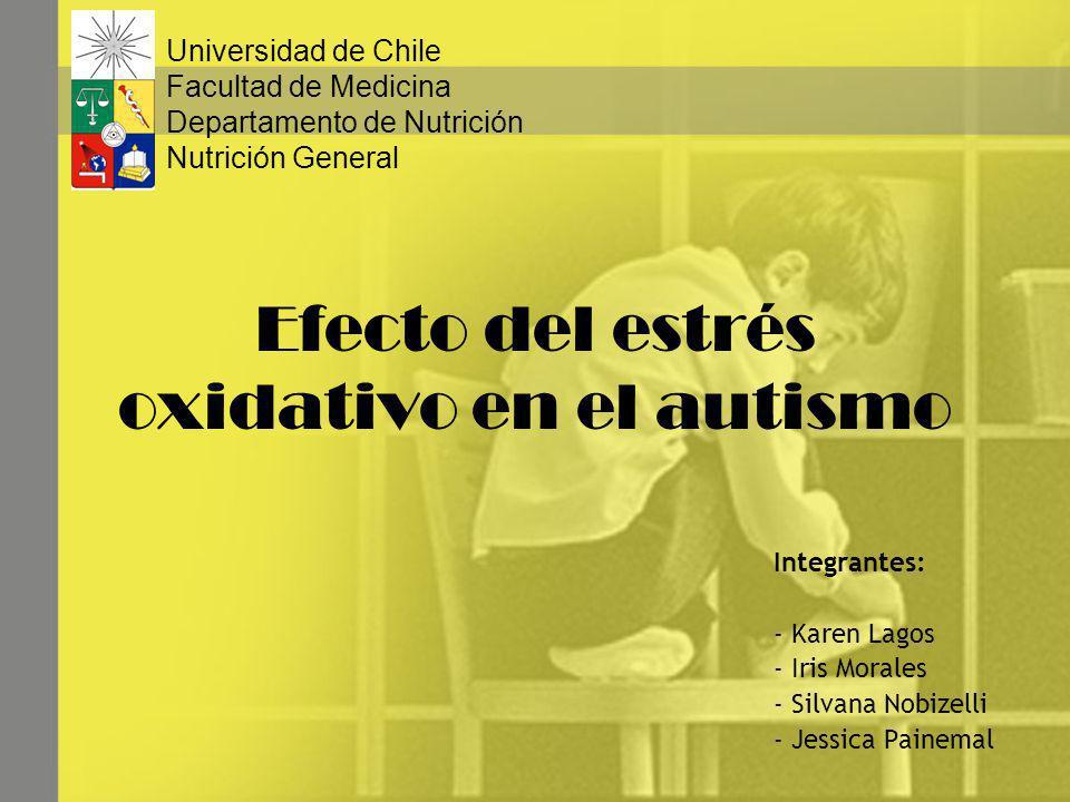 Efecto del estrés oxidativo en el autismo Integrantes: - Karen Lagos - Iris Morales - Silvana Nobizelli - Jessica Painemal Universidad de Chile Facult
