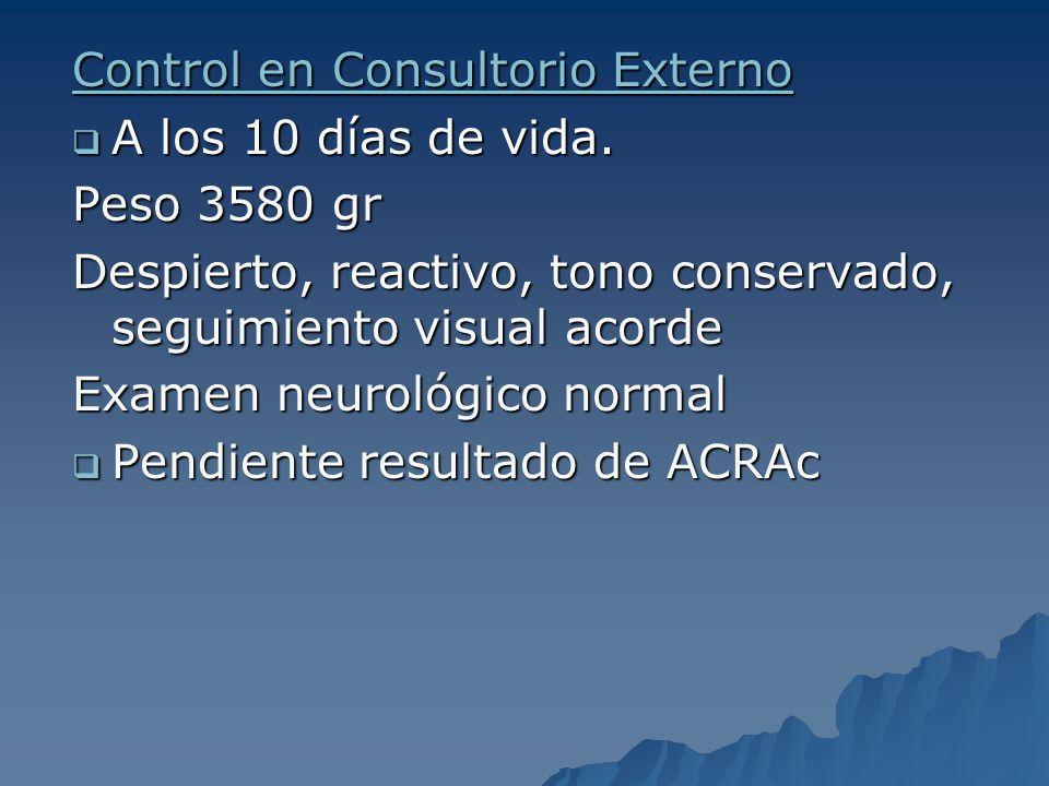Control en Consultorio Externo A los 10 días de vida. A los 10 días de vida. Peso 3580 gr Despierto, reactivo, tono conservado, seguimiento visual aco