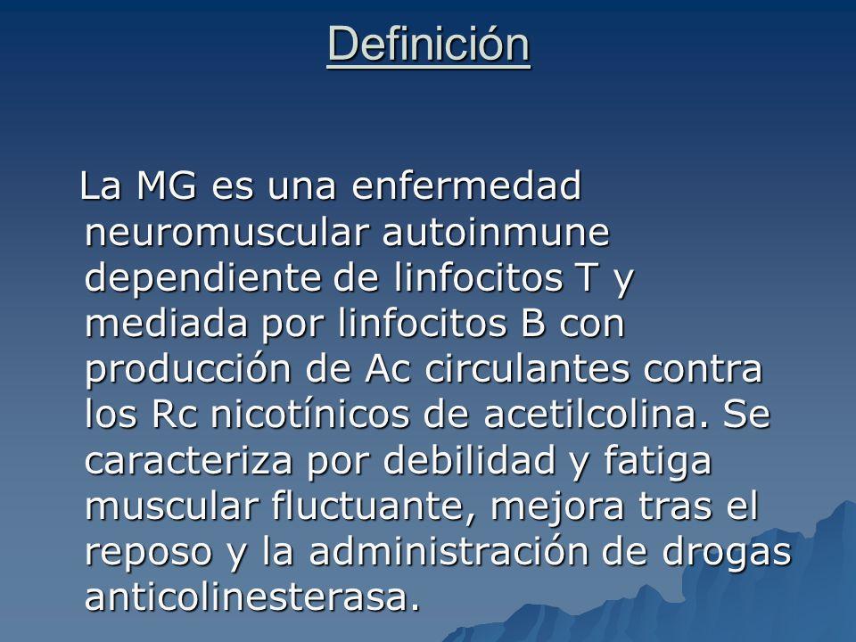 Definición La MG es una enfermedad neuromuscular autoinmune dependiente de linfocitos T y mediada por linfocitos B con producción de Ac circulantes co