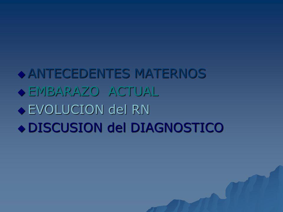 ANTECEDENTES MATERNOS ANTECEDENTES MATERNOS EMBARAZO ACTUAL EMBARAZO ACTUAL EVOLUCION del RN EVOLUCION del RN DISCUSION del DIAGNOSTICO DISCUSION del