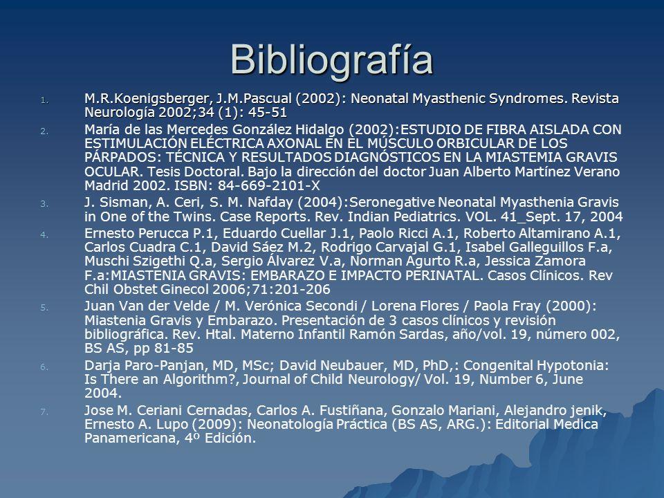 Bibliografía 1. M.R.Koenigsberger, J.M.Pascual (2002): Neonatal Myasthenic Syndromes. Revista Neurología 2002;34 (1): 45-51 2. 2. María de las Mercede