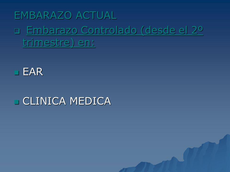 EMBARAZO ACTUAL Embarazo Controlado (desde el 2º trimestre) en: Embarazo Controlado (desde el 2º trimestre) en: EAR EAR CLINICA MEDICA CLINICA MEDICA