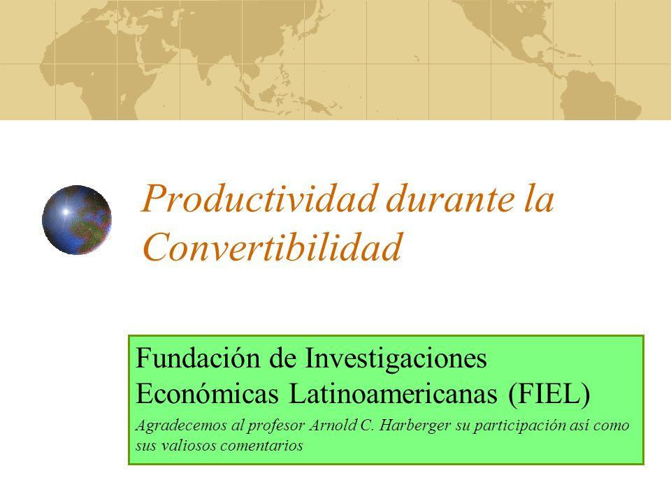 Productividad durante la Convertibilidad Fundación de Investigaciones Económicas Latinoamericanas (FIEL) Agradecemos al profesor Arnold C. Harberger s