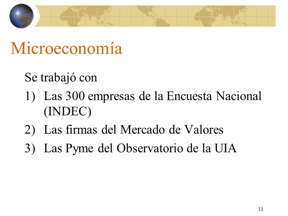 11 Microeconomía Se trabajó con 1)Las 300 empresas de la Encuesta Nacional (INDEC) 2)Las firmas del Mercado de Valores 3)Las Pyme del Observatorio de la UIA