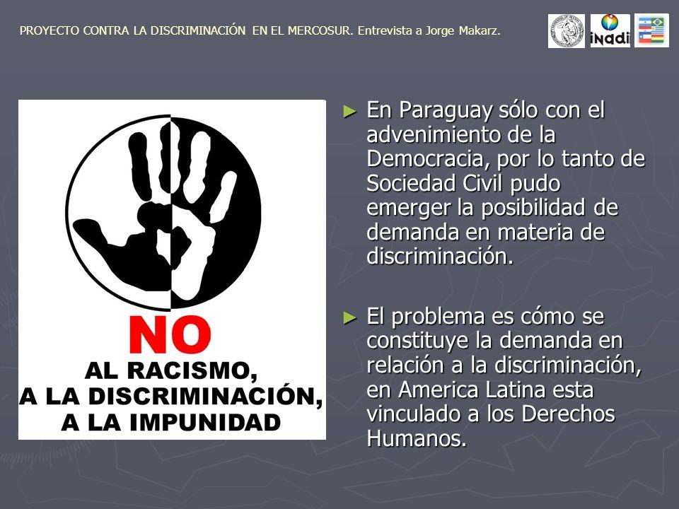 En Paraguay sólo con el advenimiento de la Democracia, por lo tanto de Sociedad Civil pudo emerger la posibilidad de demanda en materia de discriminación.