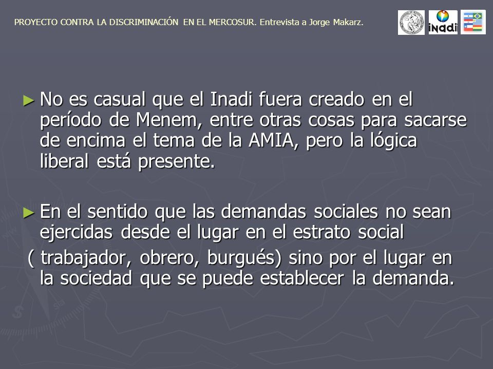 No es casual que el Inadi fuera creado en el período de Menem, entre otras cosas para sacarse de encima el tema de la AMIA, pero la lógica liberal está presente.