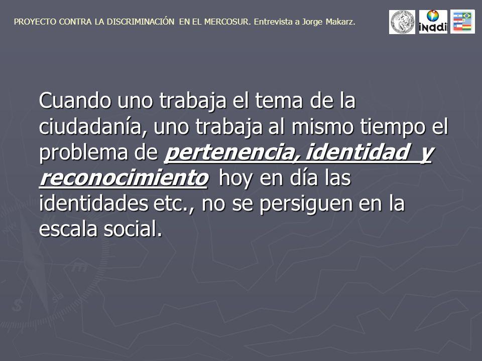 Cuando uno trabaja el tema de la ciudadanía, uno trabaja al mismo tiempo el problema de pertenencia, identidad y reconocimiento hoy en día las identidades etc., no se persiguen en la escala social.