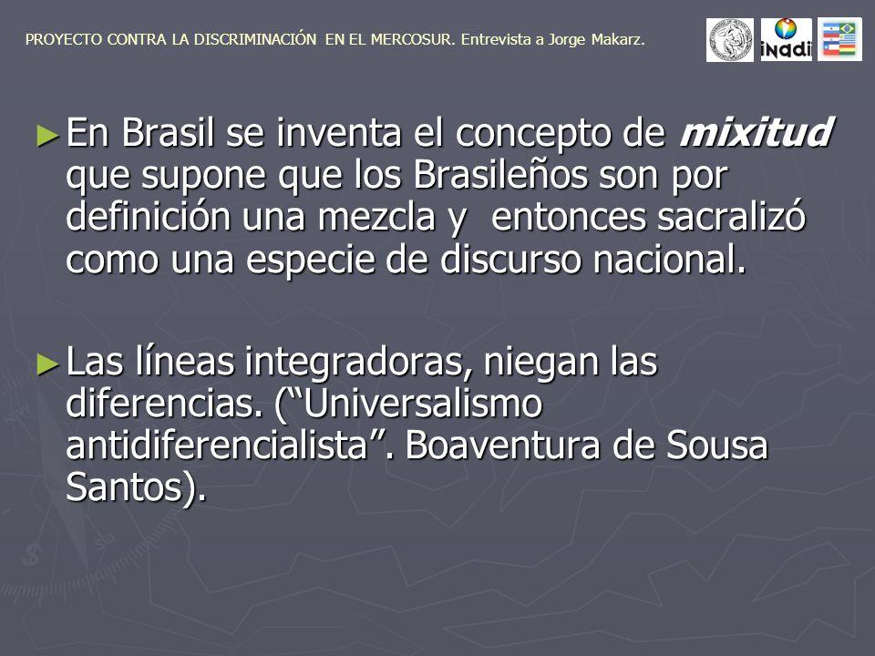 En Brasil se inventa el concepto de mixitud que supone que los Brasileños son por definición una mezcla y entonces sacralizó como una especie de discurso nacional.