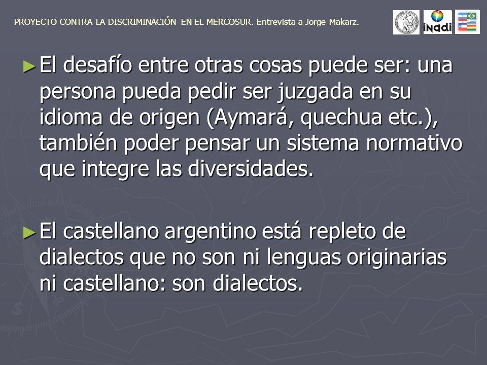 El desafío entre otras cosas puede ser: una persona pueda pedir ser juzgada en su idioma de origen (Aymará, quechua etc.), también poder pensar un sistema normativo que integre las diversidades.