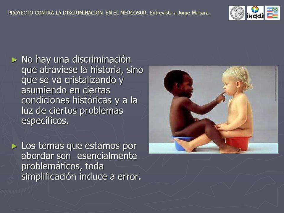 No hay una discriminación que atraviese la historia, sino que se va cristalizando y asumiendo en ciertas condiciones históricas y a la luz de ciertos problemas específicos.