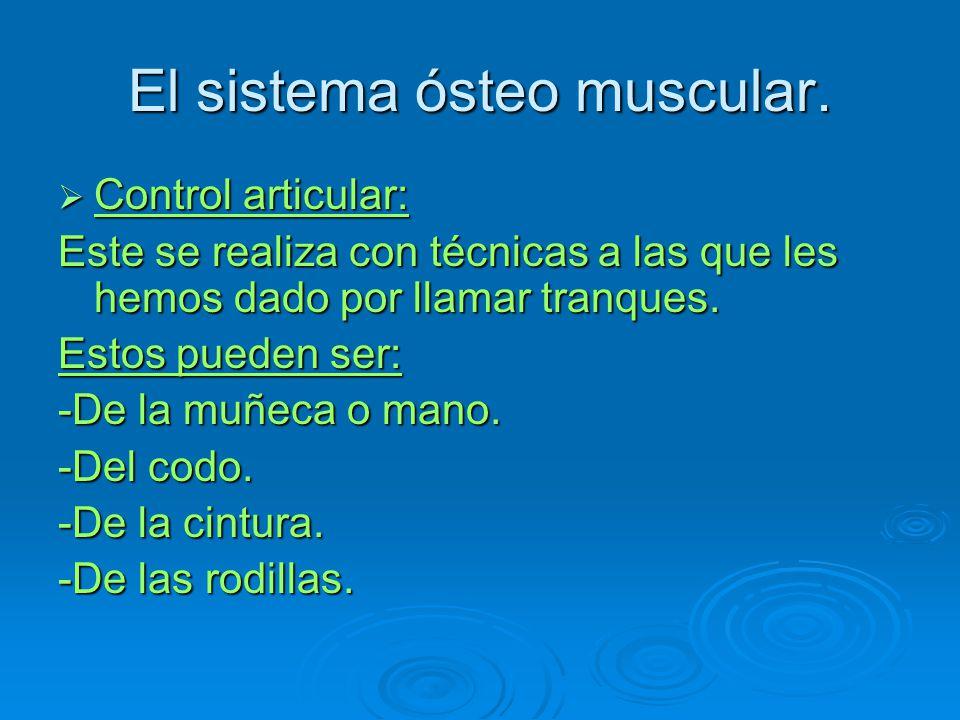 El sistema ósteo muscular. Control articular: Control articular: Este se realiza con técnicas a las que les hemos dado por llamar tranques. Estos pued