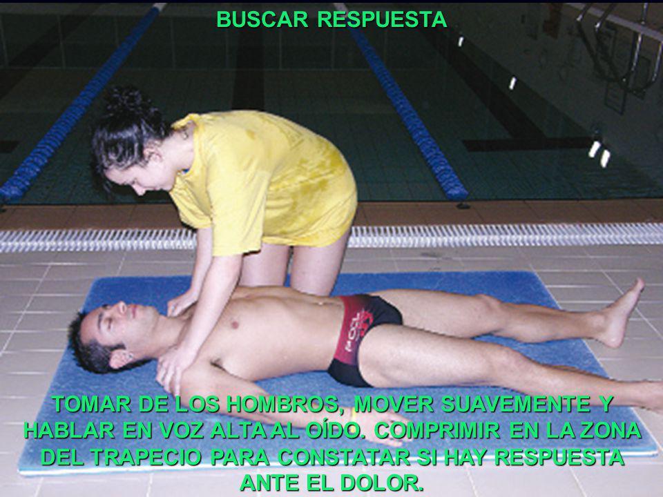 BUSCAR RESPUESTA TOMAR DE LOS HOMBROS, MOVER SUAVEMENTE Y HABLAR EN VOZ ALTA AL OÍDO. COMPRIMIR EN LA ZONA DEL TRAPECIO PARA CONSTATAR SI HAY RESPUEST