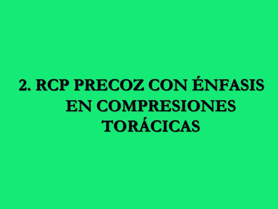 2. RCP PRECOZ CON ÉNFASIS EN COMPRESIONES TORÁCICAS 2. RCP PRECOZ CON ÉNFASIS EN COMPRESIONES TORÁCICAS