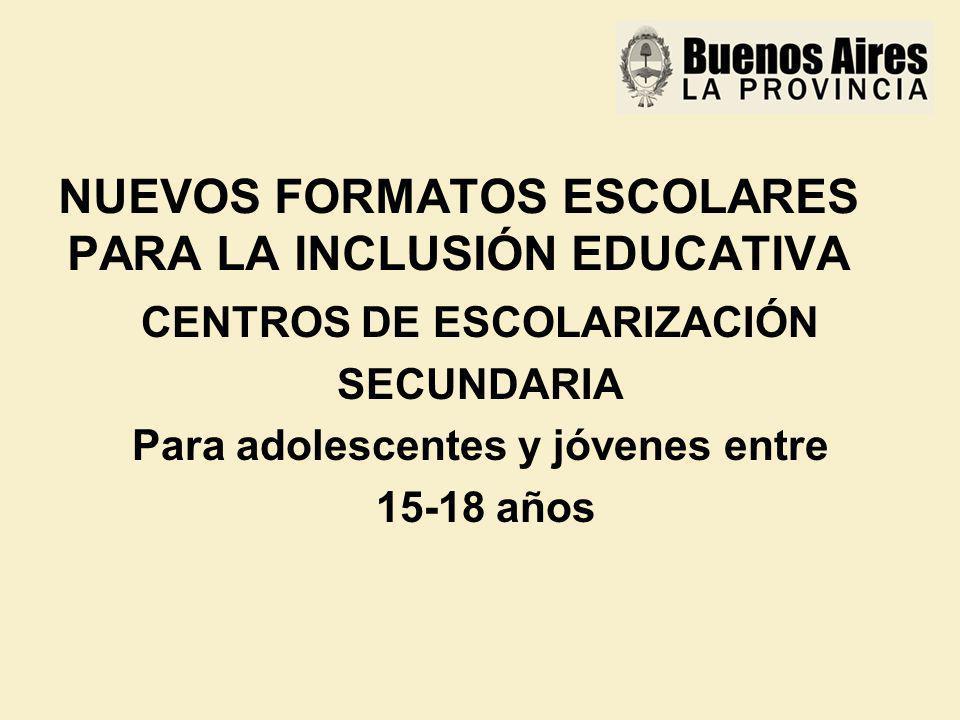 NUEVOS FORMATOS ESCOLARES PARA LA INCLUSIÓN EDUCATIVA CENTROS DE ESCOLARIZACIÓN SECUNDARIA Para adolescentes y jóvenes entre 15-18 años