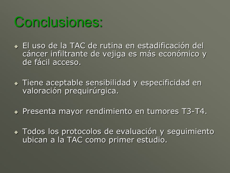 Conclusiones: El uso de la TAC de rutina en estadificación del cáncer infiltrante de vejiga es más económico y de fácil acceso. El uso de la TAC de ru