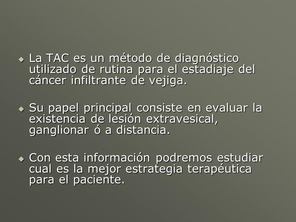 La TAC es un método de diagnóstico utilizado de rutina para el estadiaje del cáncer infiltrante de vejiga. La TAC es un método de diagnóstico utilizad
