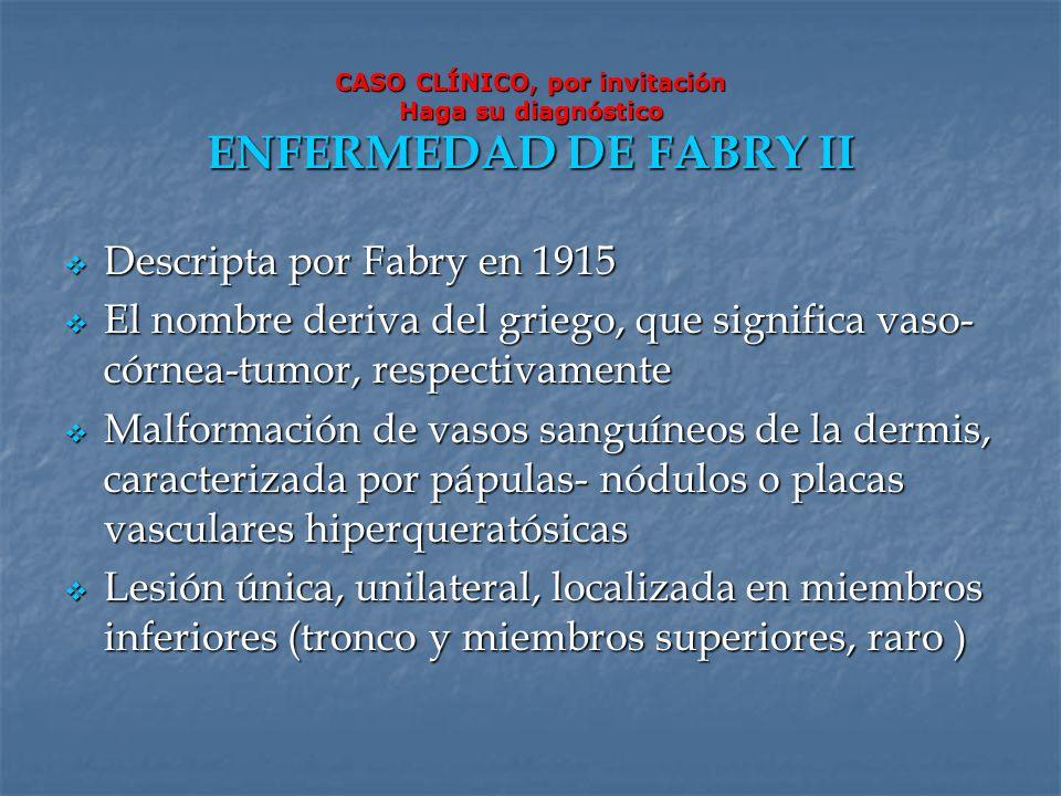 CASO CLÍNICO, por invitación Haga su diagnóstico ENFERMEDAD DE FABRY II Descripta por Fabry en 1915 Descripta por Fabry en 1915 El nombre deriva del g