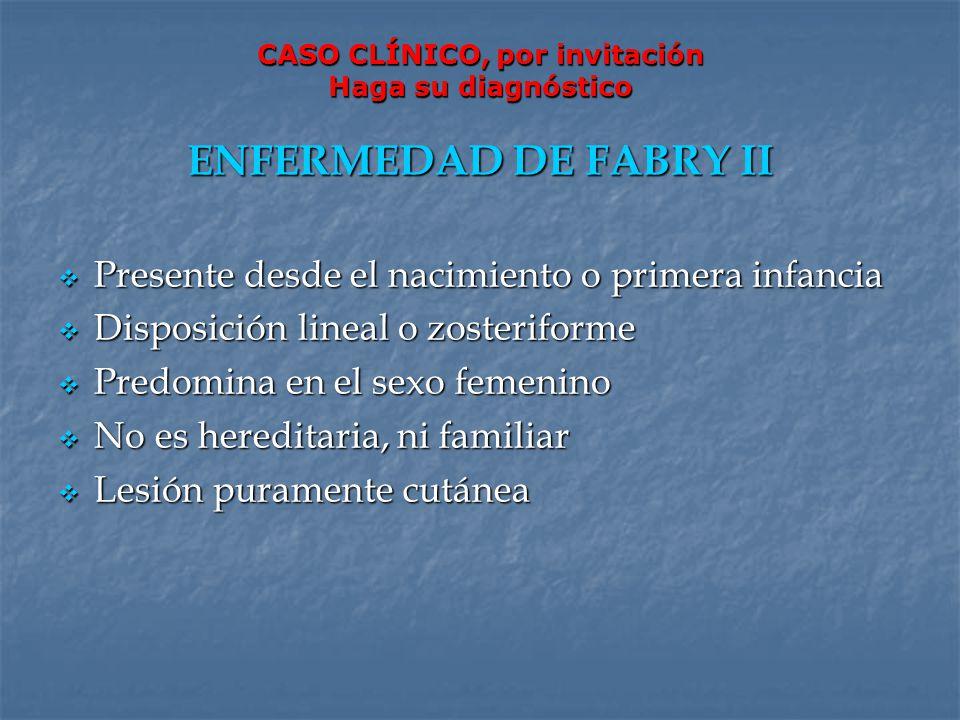 CASO CLÍNICO, por invitación Haga su diagnóstico ENFERMEDAD DE FABRY II Presente desde el nacimiento o primera infancia Presente desde el nacimiento o
