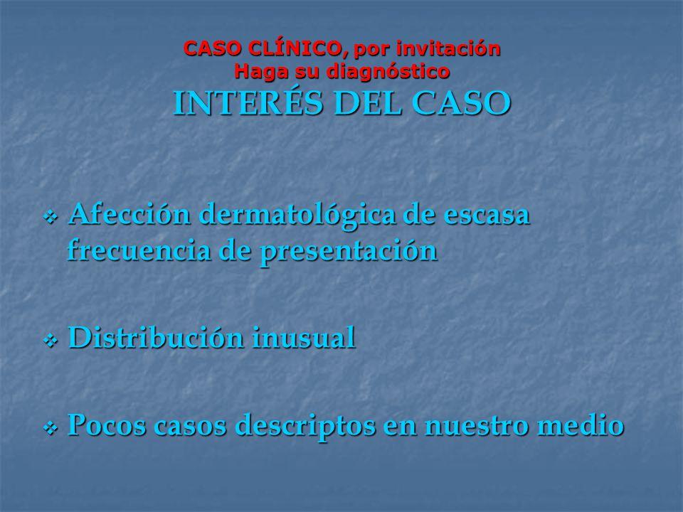 CASO CLÍNICO, por invitación Haga su diagnóstico INTERÉS DEL CASO Afección dermatológica de escasa frecuencia de presentación Afección dermatológica d