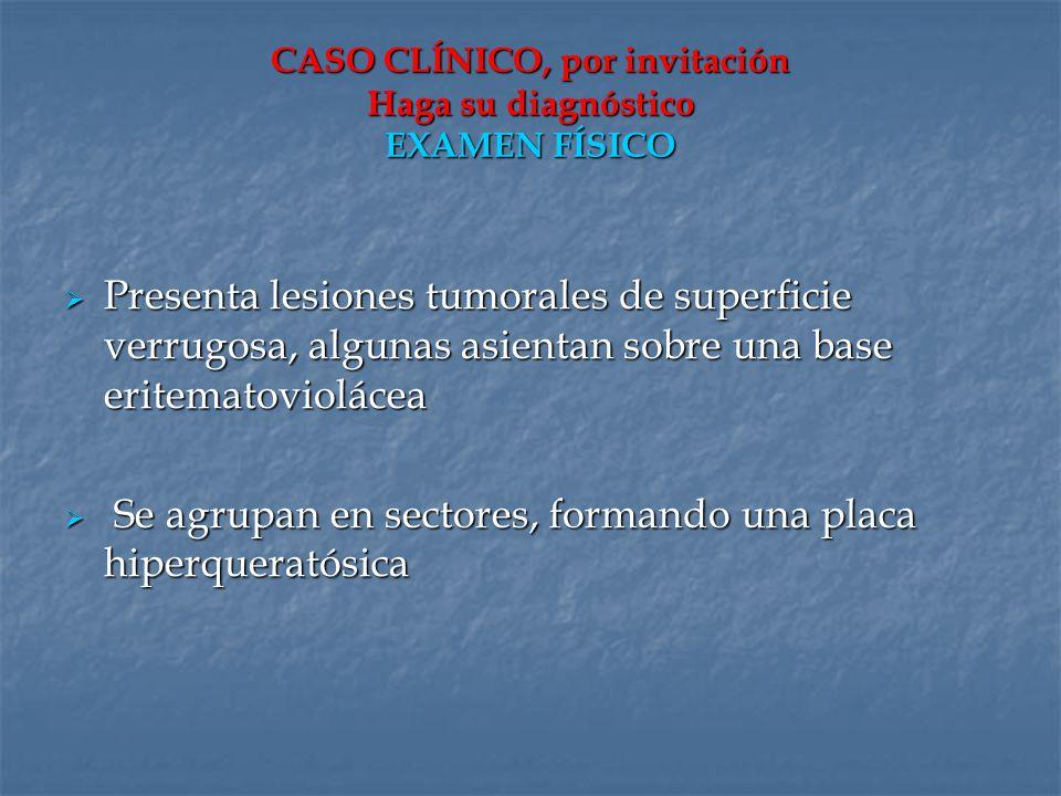 CASO CLÍNICO, por invitación Haga su diagnóstico EXAMEN FÍSICO Presenta lesiones tumorales de superficie verrugosa, algunas asientan sobre una base er