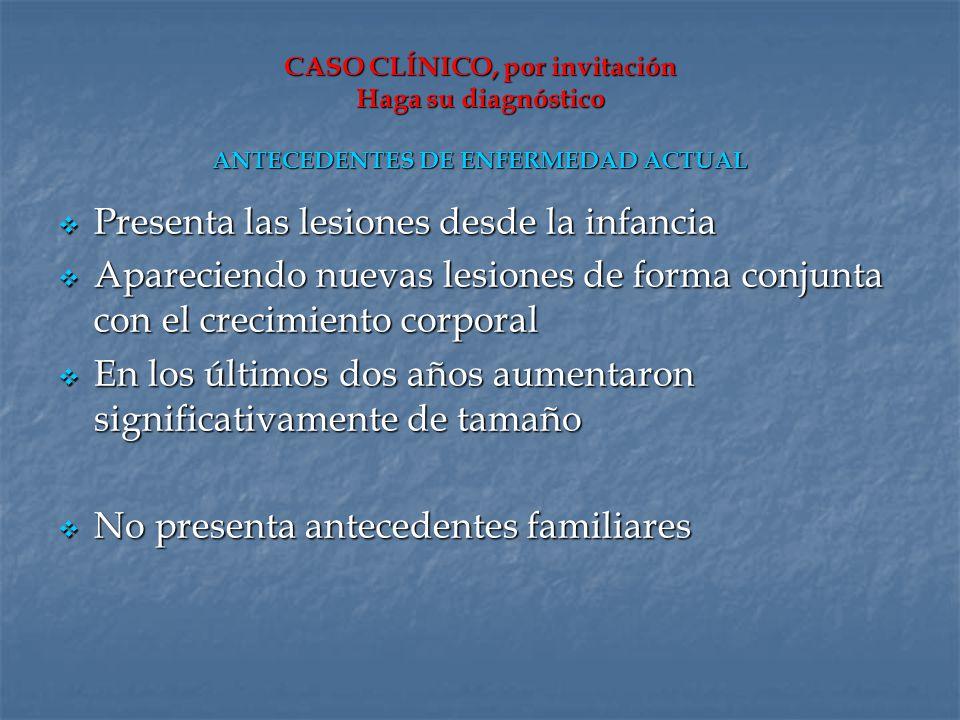 CASO CLÍNICO, por invitación Haga su diagnóstico ANTECEDENTES DE ENFERMEDAD ACTUAL Presenta las lesiones desde la infancia Presenta las lesiones desde