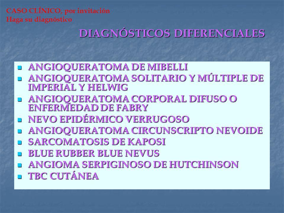 DIAGNÓSTICOS DIFERENCIALES ANGIOQUERATOMA DE MIBELLI ANGIOQUERATOMA SOLITARIO Y MÚLTIPLE DE IMPERIAL Y HELWIG ANGIOQUERATOMA CORPORAL DIFUSO O ENFERME