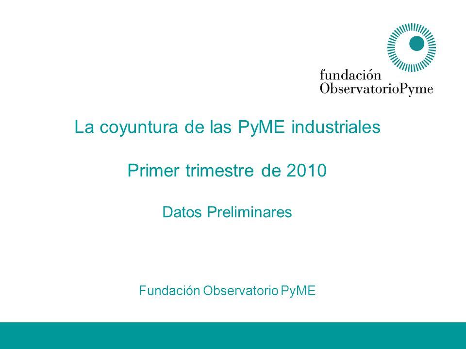 La coyuntura de las PyME industriales Primer trimestre de 2010 Datos Preliminares Fundación Observatorio PyME