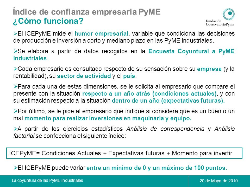 La coyuntura de las PyME industriales 20 de Mayo de 2010 Índice de confianza empresaria PyME Principales resultados Índice de Confianza Empresaria PyME (ICEPyME) El índice se incrementa en abril de este año, alcanzando los 47,2 puntos.