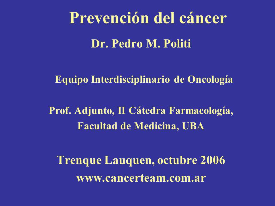Prevención del cáncer Dr. Pedro M. Politi Equipo Interdisciplinario de Oncología Prof. Adjunto, II Cátedra Farmacología, Facultad de Medicina, UBA Tre