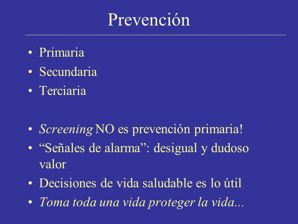 Prevención Primaria Secundaria Terciaria Screening NO es prevención primaria! Señales de alarma: desigual y dudoso valor Decisiones de vida saludable